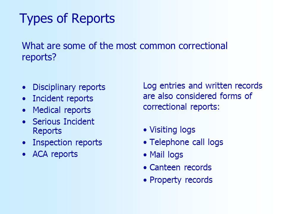 Types of Reports Disciplinary reports Incident reports Medical reports Serious Incident Reports Inspection reports ACA reports Log entries and written records are also considered forms of correctional reports: Visiting logs Telephone call logs Mail logs Canteen records Property records What are some of the most common correctional reports?