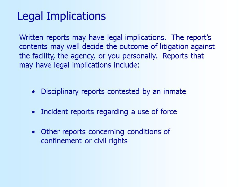 Legal Implications Disciplinary reports contested by an inmate Incident reports regarding a use of force Other reports concerning conditions of confinement or civil rights Written reports may have legal implications.