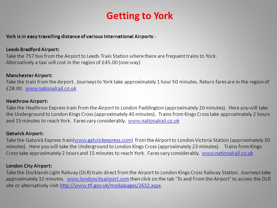 Getting to York York is in easy travelling distance of various International Airports:- Leeds Bradford Airport: Take the 757 bus from the Airport to Leeds Train Station where there are frequent trains to York.