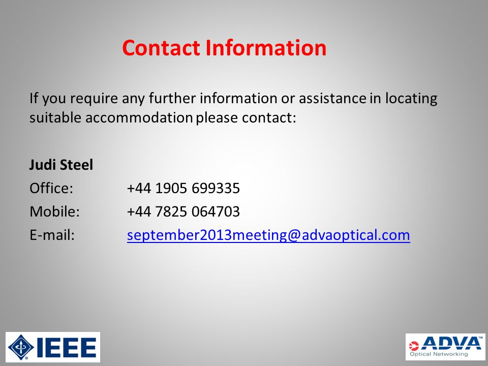 Contact Information If you require any further information or assistance in locating suitable accommodation please contact: Judi Steel Office:+44 1905 699335 Mobile:+44 7825 064703 E-mail:september2013meeting@advaoptical.comseptember2013meeting@advaoptical.com
