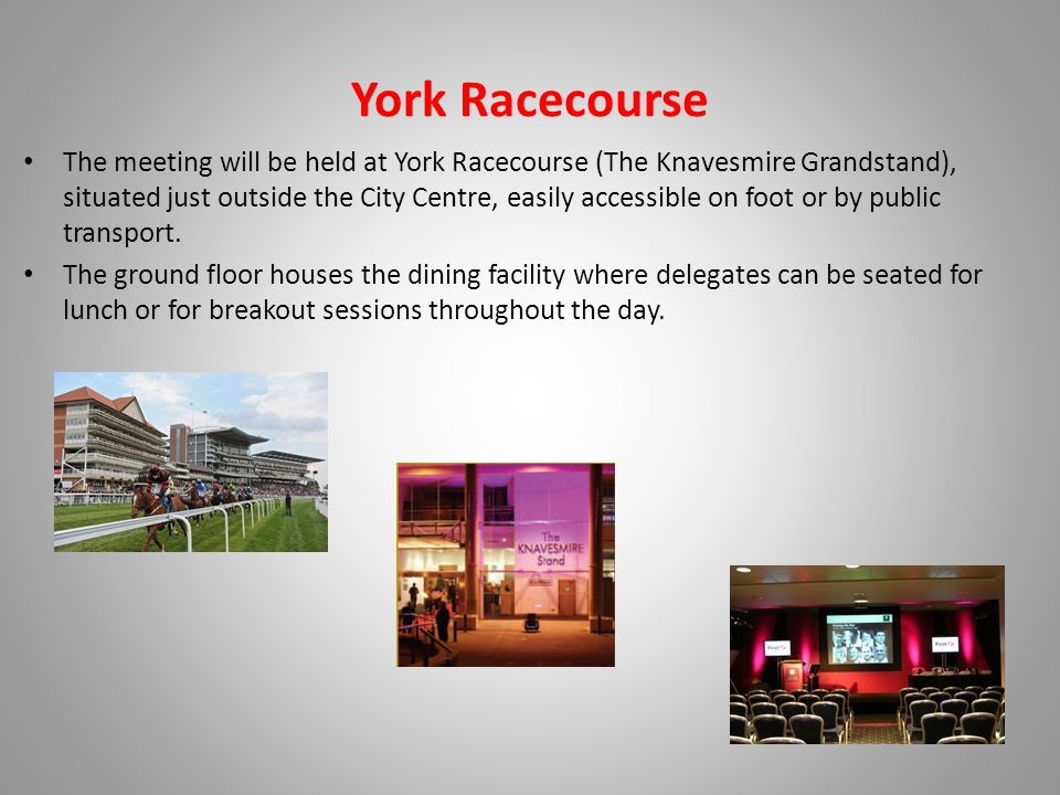 York Racecourse The meeting will be held at York Racecourse (The Knavesmire Grandstand), situated just outside the City Centre, easily accessible on foot or by public transport.