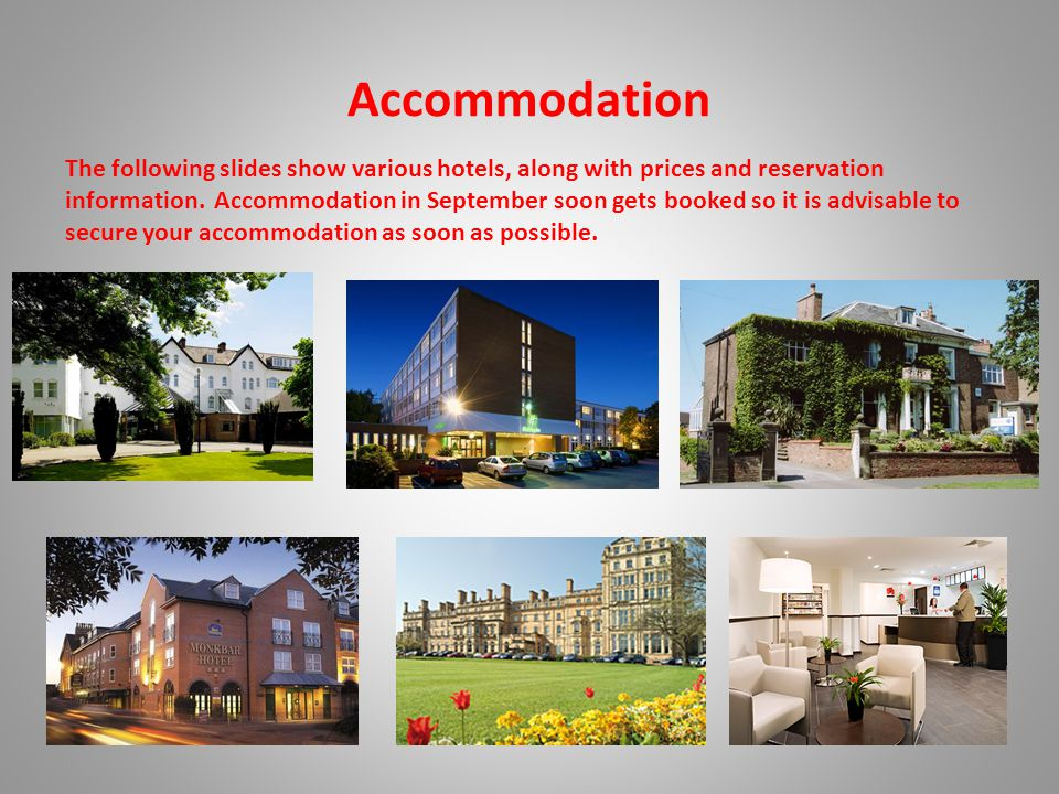 Accommodation The following slides show various hotels, along with prices and reservation information.