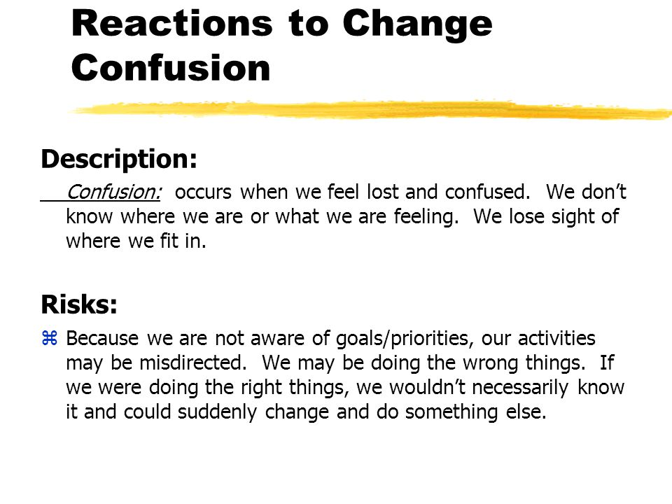 Reactions to Change Confusion Description: Confusion: occurs when we feel lost and confused.