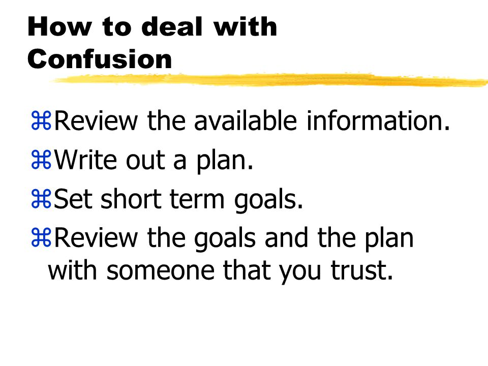 How to deal with Confusion zReview the available information.