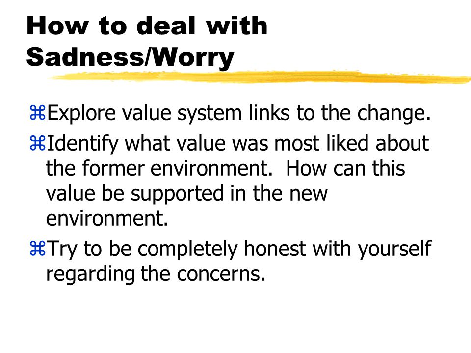 How to deal with Sadness/Worry zExplore value system links to the change.