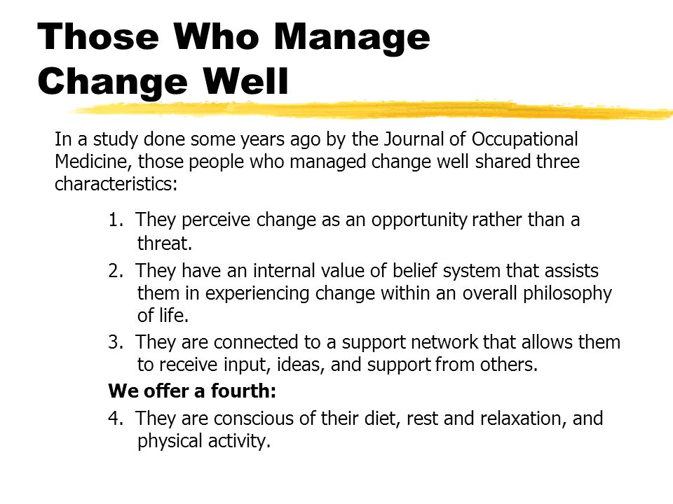 Those Who Manage Change Well In a study done some years ago by the Journal of Occupational Medicine, those people who managed change well shared three characteristics: 1.