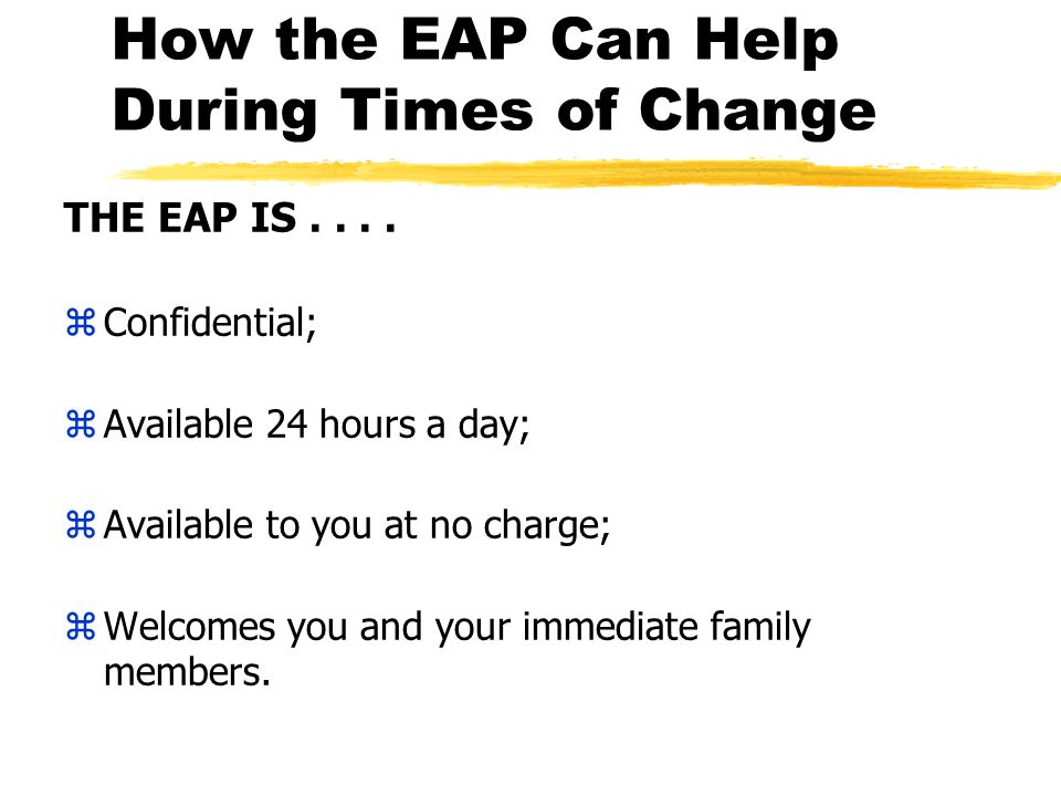 How the EAP Can Help During Times of Change THE EAP IS....