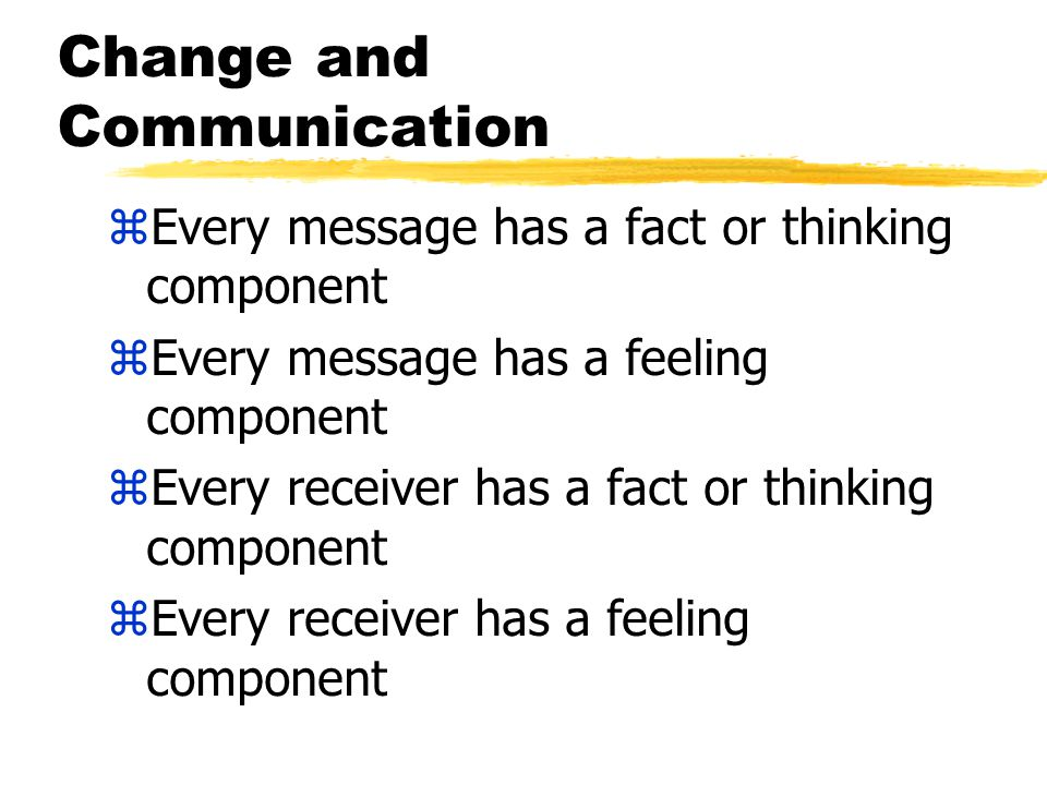 Change and Communication zEvery message has a fact or thinking component zEvery message has a feeling component zEvery receiver has a fact or thinking component zEvery receiver has a feeling component