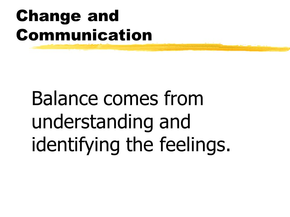 Change and Communication Balance comes from understanding and identifying the feelings.