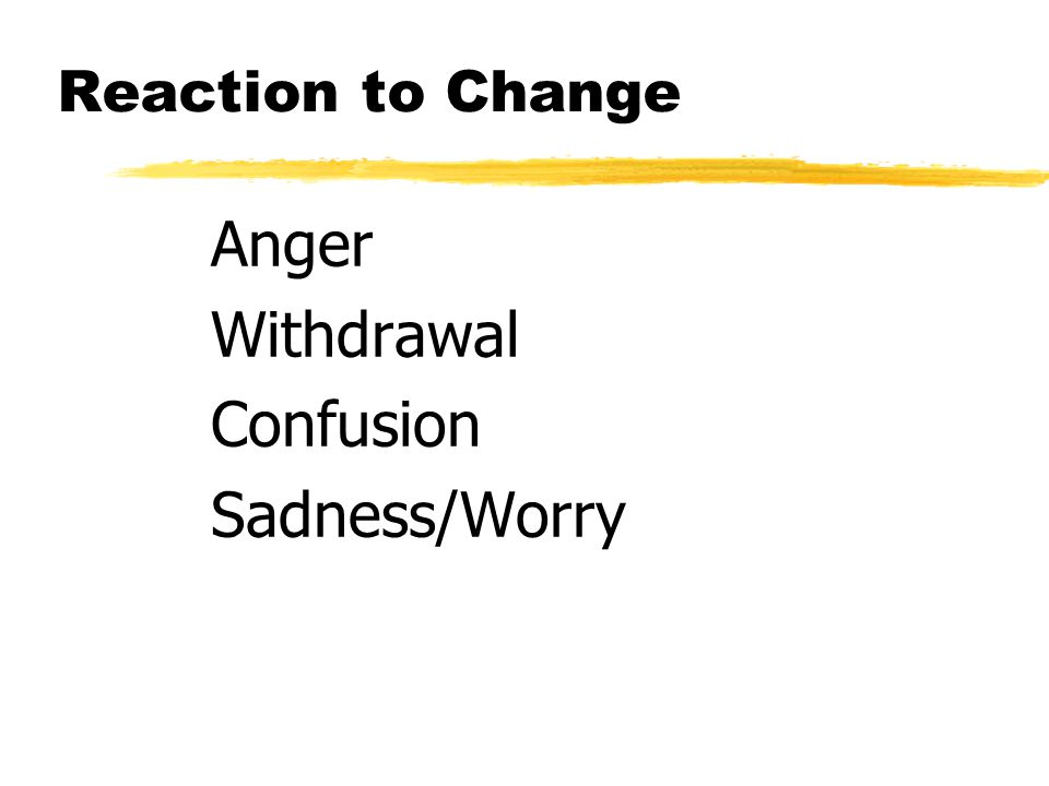 Reaction to Change Anger Withdrawal Confusion Sadness/Worry