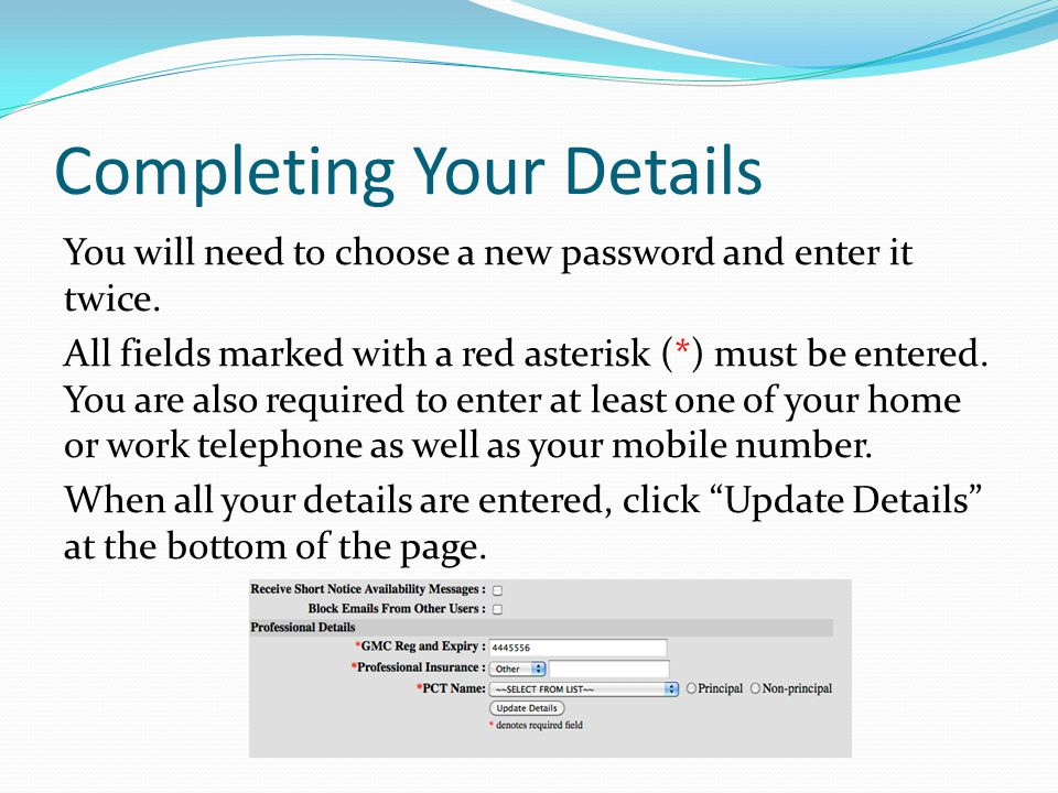 Completing Your Details You will need to choose a new password and enter it twice. All fields marked with a red asterisk (*) must be entered. You are
