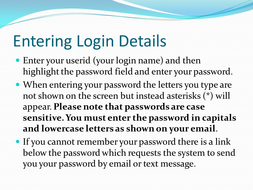 Entering Login Details Enter your userid (your login name) and then highlight the password field and enter your password. When entering your password