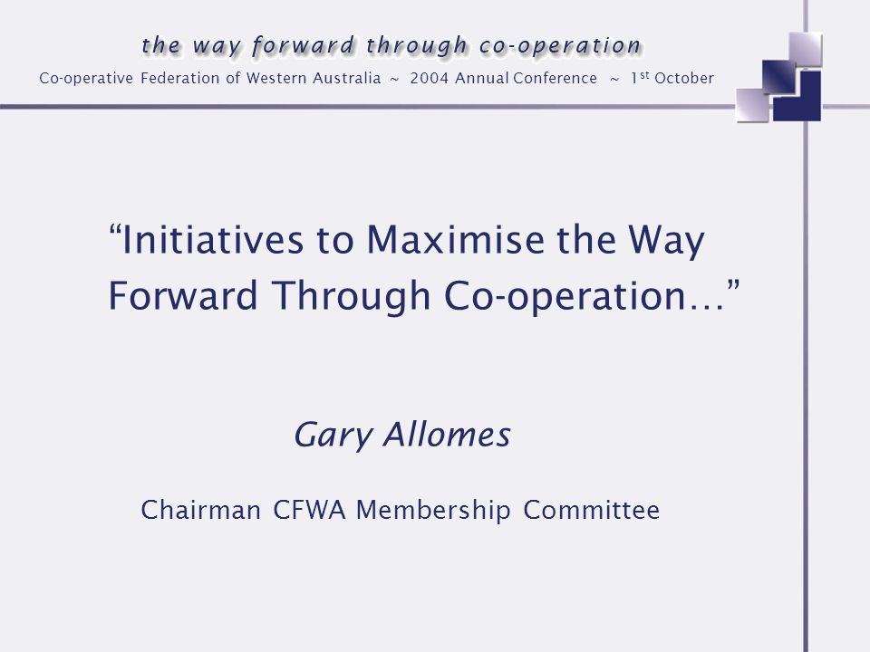 Co-operative Federation of Western Australia ~ 2004 Annual Conference ~ 1 st October Initiatives to Maximise the Way Forward Through Co-operation… Gary Allomes Chairman CFWA Membership Committee
