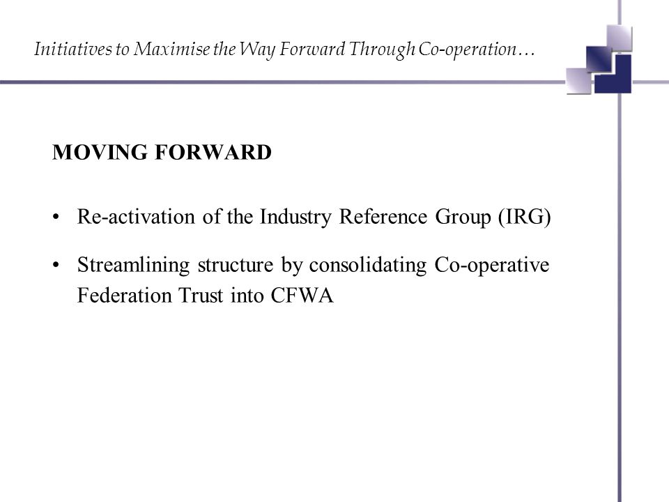 Initiatives to Maximise the Way Forward Through Co-operation… MOVING FORWARD Re-activation of the Industry Reference Group (IRG) Streamlining structure by consolidating Co-operative Federation Trust into CFWA