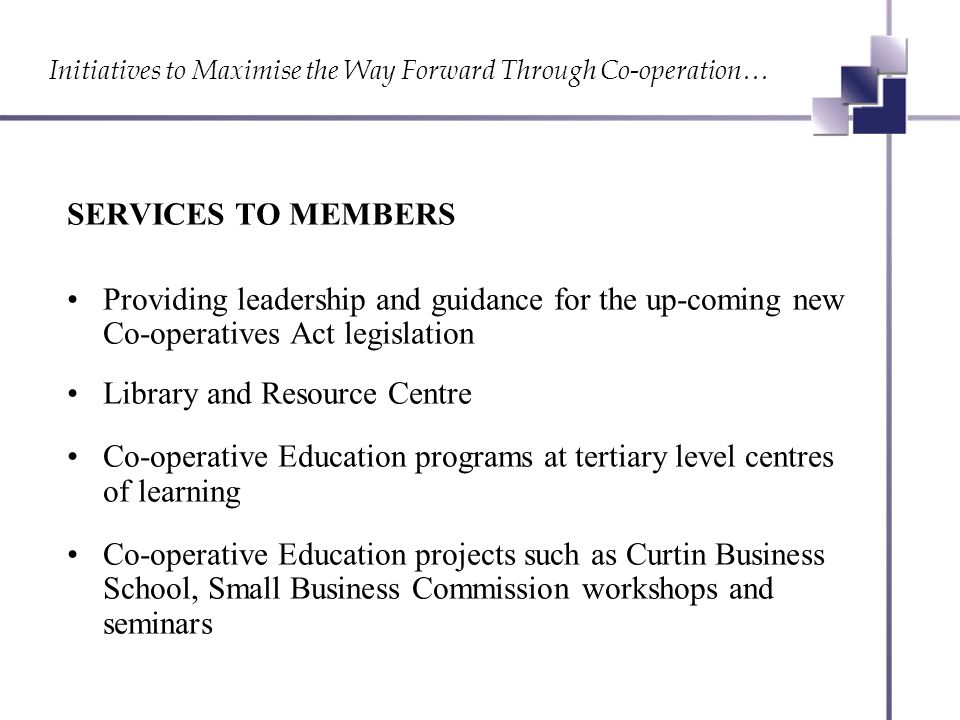 Initiatives to Maximise the Way Forward Through Co-operation… SERVICES TO MEMBERS Providing leadership and guidance for the up-coming new Co-operatives Act legislation Library and Resource Centre Co-operative Education programs at tertiary level centres of learning Co-operative Education projects such as Curtin Business School, Small Business Commission workshops and seminars