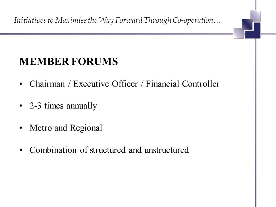 Initiatives to Maximise the Way Forward Through Co-operation… MEMBER FORUMS Chairman / Executive Officer / Financial Controller 2-3 times annually Metro and Regional Combination of structured and unstructured