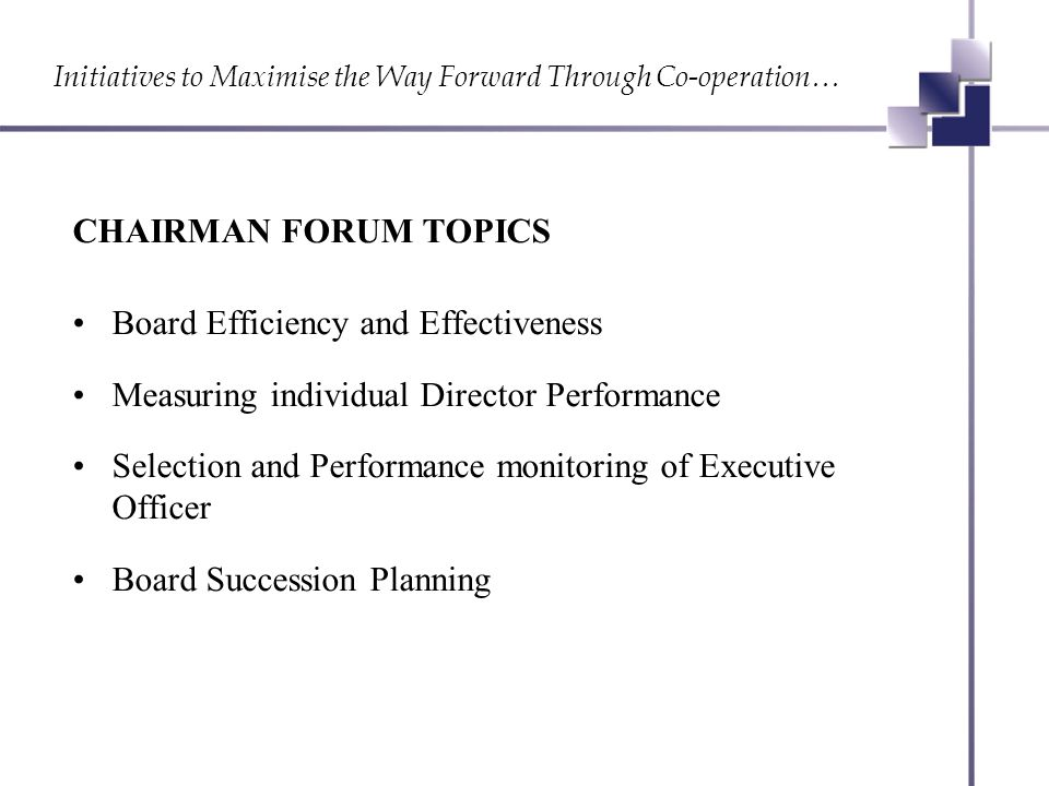 Initiatives to Maximise the Way Forward Through Co-operation… CHAIRMAN FORUM TOPICS Board Efficiency and Effectiveness Measuring individual Director Performance Selection and Performance monitoring of Executive Officer Board Succession Planning