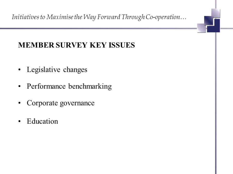 Initiatives to Maximise the Way Forward Through Co-operation… MEMBER SURVEY KEY ISSUES Legislative changes Performance benchmarking Corporate governance Education