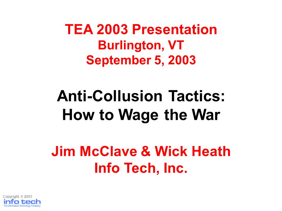 TEA 2003 Presentation Burlington, VT September 5, 2003 Anti-Collusion Tactics: How to Wage the War Jim McClave & Wick Heath Info Tech, Inc. Copyright