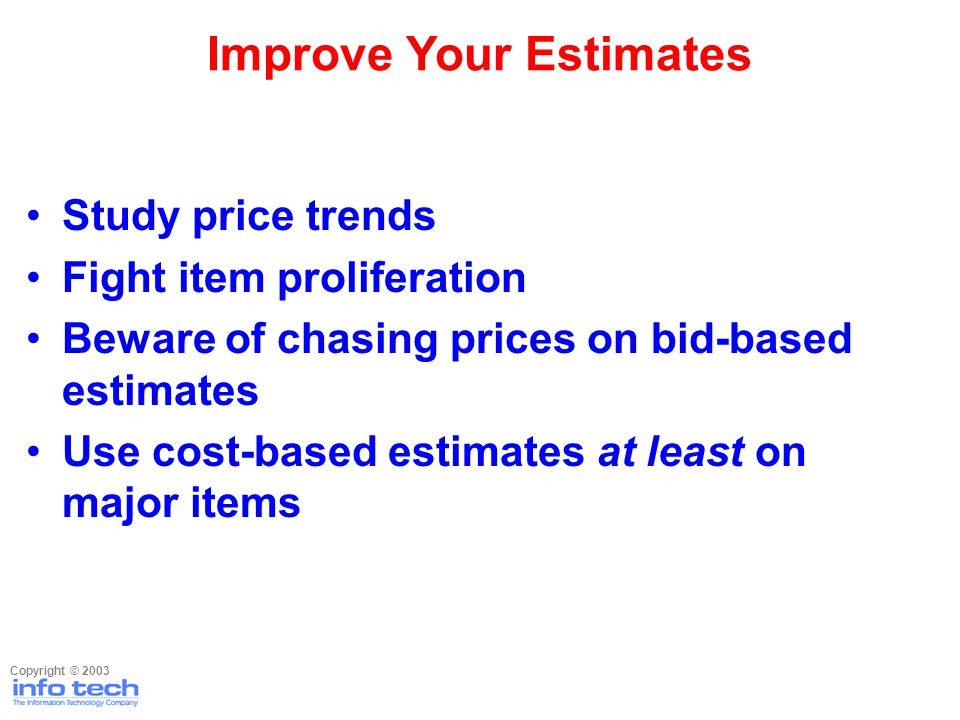 Study price trends Fight item proliferation Beware of chasing prices on bid-based estimates Use cost-based estimates at least on major items Improve Your Estimates Copyright © 2003