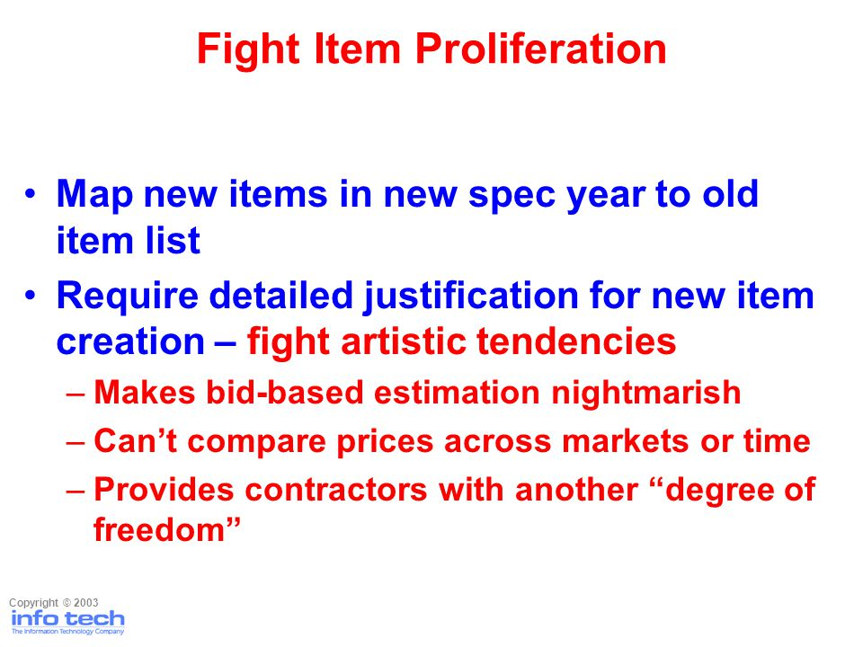Map new items in new spec year to old item list Require detailed justification for new item creation – fight artistic tendencies –Makes bid-based estimation nightmarish –Cant compare prices across markets or time –Provides contractors with another degree of freedom Fight Item Proliferation Copyright © 2003