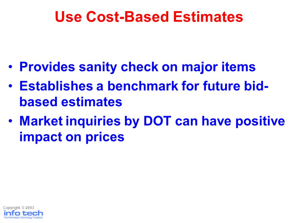 Provides sanity check on major items Establishes a benchmark for future bid- based estimates Market inquiries by DOT can have positive impact on price