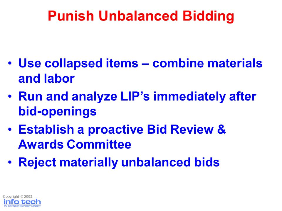 Use collapsed items – combine materials and labor Run and analyze LIPs immediately after bid-openings Establish a proactive Bid Review & Awards Commit