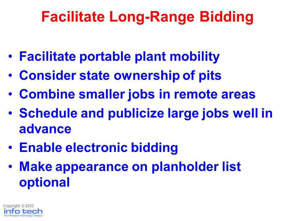 Facilitate portable plant mobility Consider state ownership of pits Combine smaller jobs in remote areas Schedule and publicize large jobs well in advance Enable electronic bidding Make appearance on planholder list optional Facilitate Long-Range Bidding Copyright © 2003