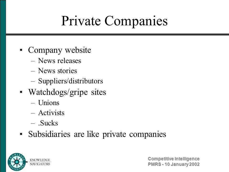 Competitive Intelligence PMRS - 10 January 2002 Private Companies Company website –News releases –News stories –Suppliers/distributors Watchdogs/gripe