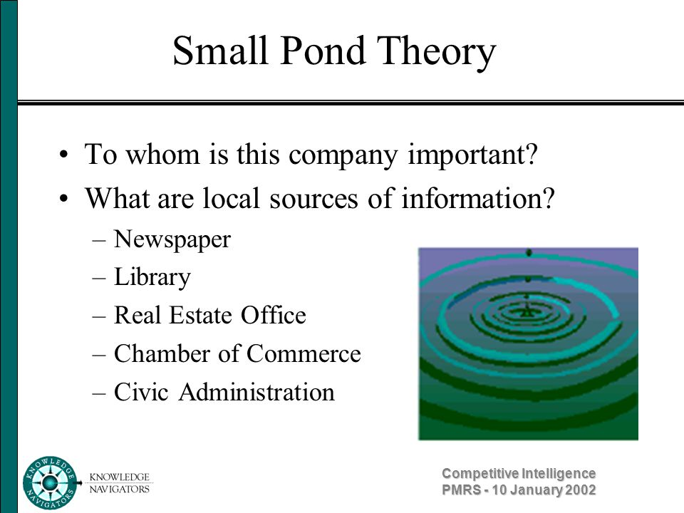 Competitive Intelligence PMRS - 10 January 2002 Small Pond Theory To whom is this company important? What are local sources of information? –Newspaper