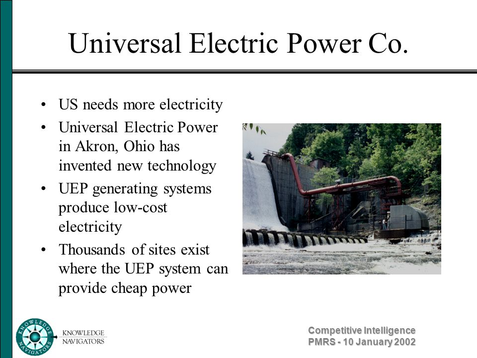 Competitive Intelligence PMRS - 10 January 2002 Universal Electric Power Co. US needs more electricity Universal Electric Power in Akron, Ohio has inv