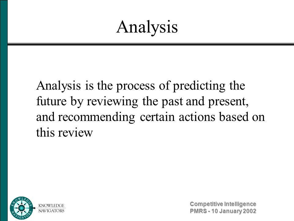 Competitive Intelligence PMRS - 10 January 2002 Analysis Analysis is the process of predicting the future by reviewing the past and present, and recom
