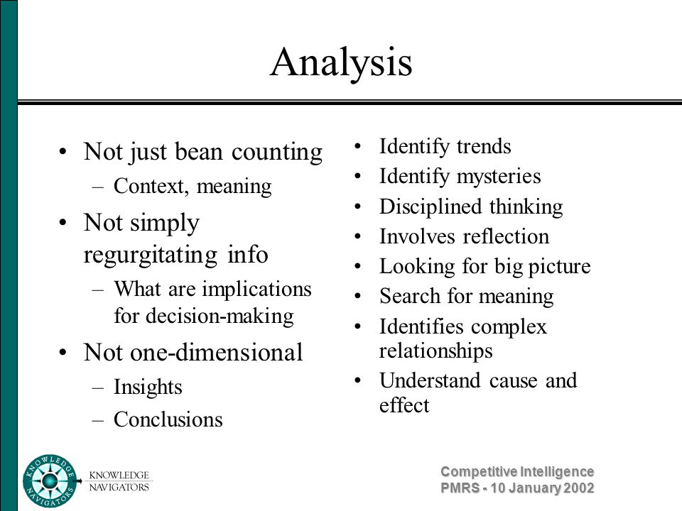Competitive Intelligence PMRS - 10 January 2002 Analysis Not just bean counting –Context, meaning Not simply regurgitating info –What are implications