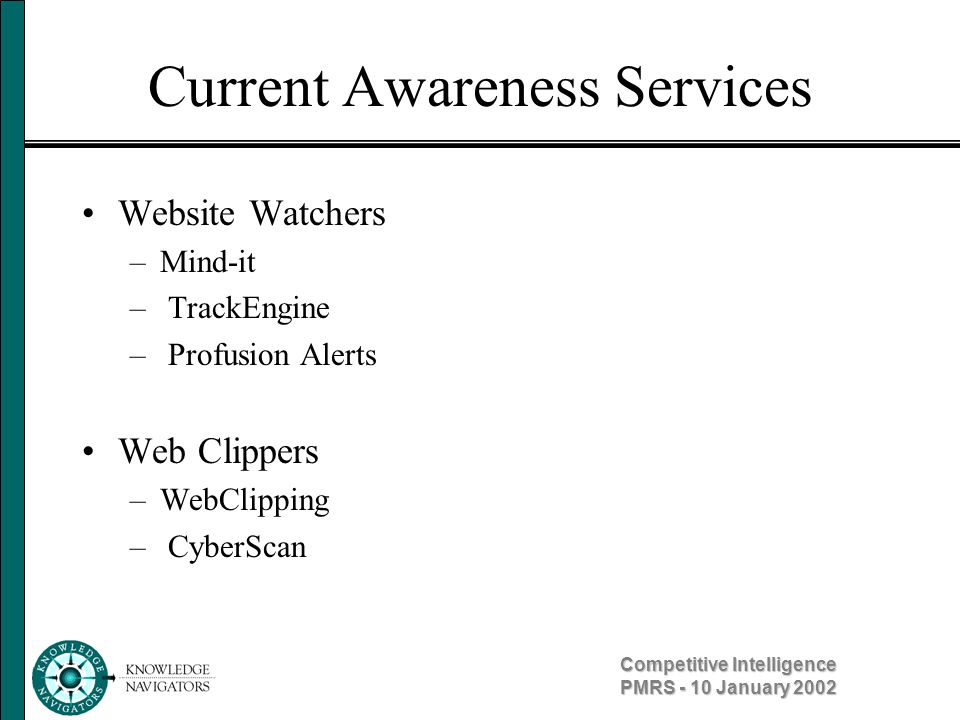 Competitive Intelligence PMRS - 10 January 2002 Current Awareness Services Website Watchers –Mind-it – TrackEngine – Profusion Alerts Web Clippers –We