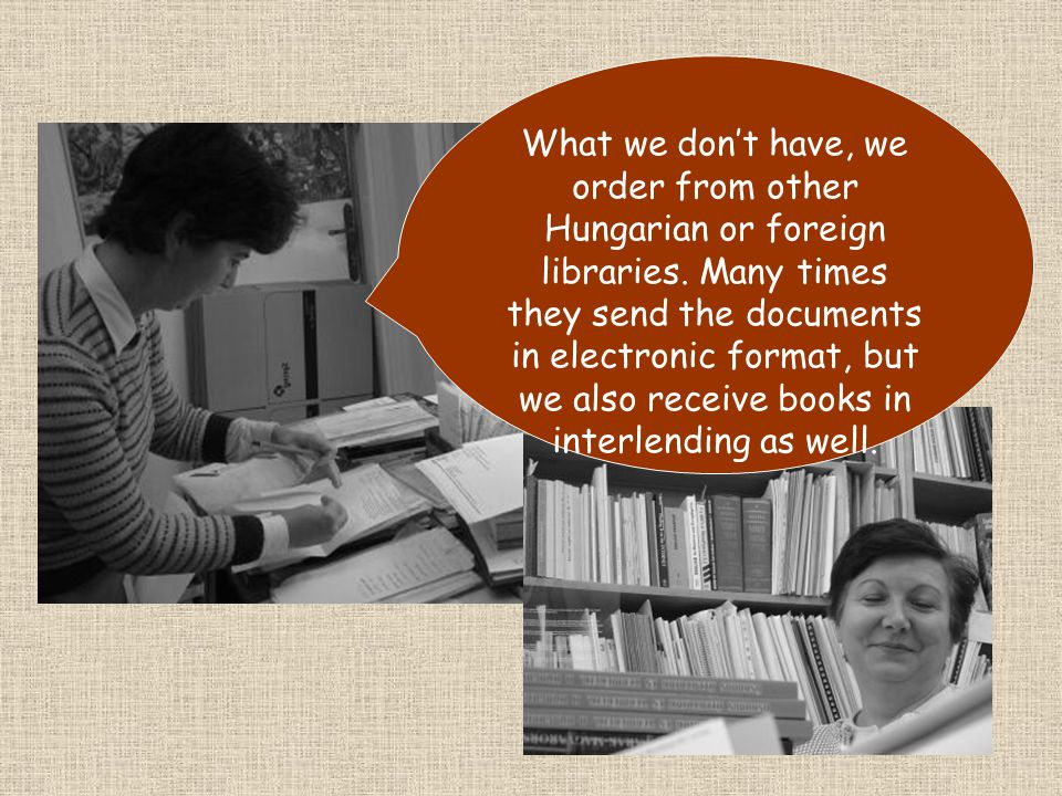 What we dont have, we order from other Hungarian or foreign libraries.