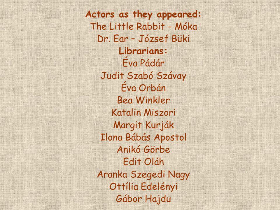 Actors as they appeared: The Little Rabbit - Móka Dr. Ear – József Büki Librarians: Éva Pádár Judit Szabó Szávay Éva Orbán Bea Winkler Katalin Miszori