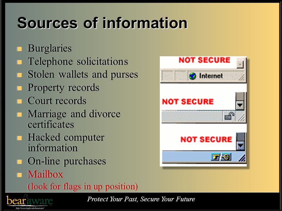 Sources of information Burglaries Burglaries Telephone solicitations Telephone solicitations Stolen wallets and purses Stolen wallets and purses Property records Property records Court records Court records Marriage and divorce certificates Marriage and divorce certificates Hacked computer information Hacked computer information On-line purchases On-line purchases Mailbox Mailbox (look for flags in up position)(look for flags in up position) Protect Your Past, Secure Your Future