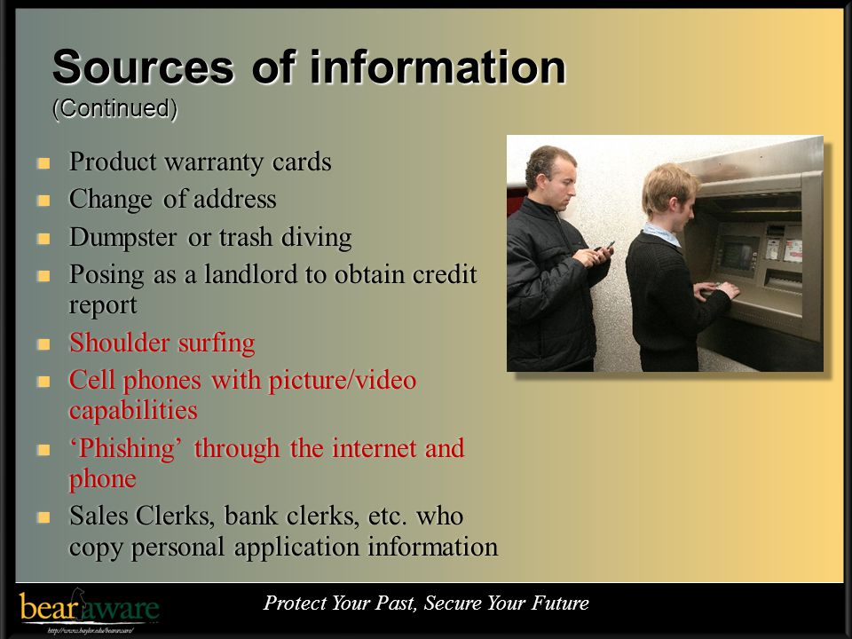 Sources of information (Continued) Product warranty cards Product warranty cards Change of address Change of address Dumpster or trash diving Dumpster or trash diving Posing as a landlord to obtain credit report Posing as a landlord to obtain credit report Shoulder surfing Shoulder surfing Cell phones with picture/video capabilities Cell phones with picture/video capabilities Phishing through the internet and phone Phishing through the internet and phone Sales Clerks, bank clerks, etc.
