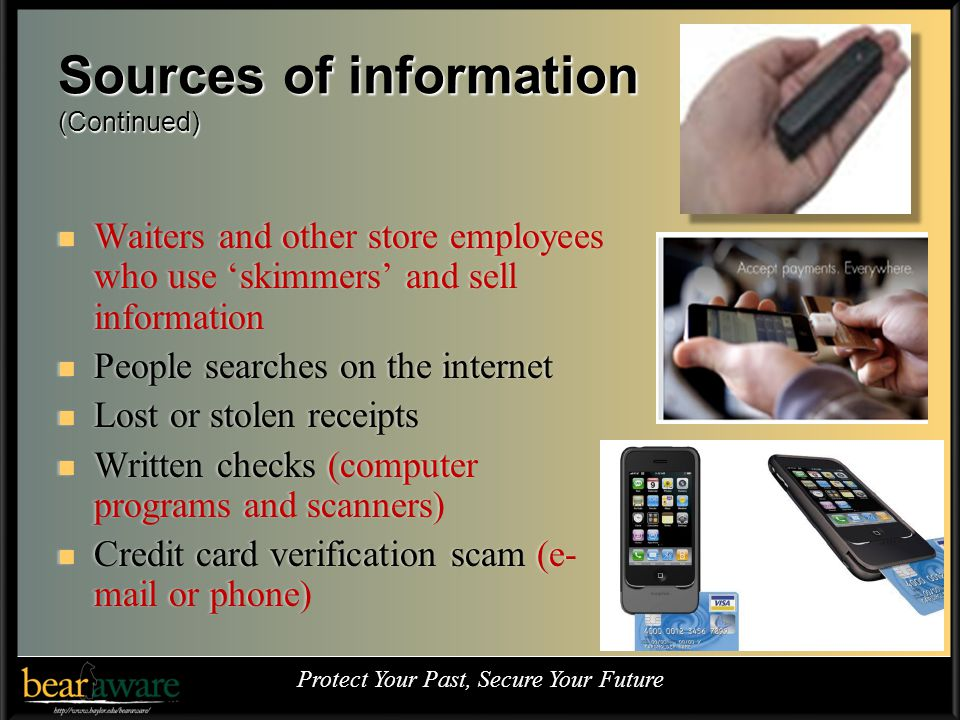 Sources of information (Continued) Waiters and other store employees who use skimmers and sell information Waiters and other store employees who use skimmers and sell information People searches on the internet People searches on the internet Lost or stolen receipts Lost or stolen receipts Written checks (computer programs and scanners) Written checks (computer programs and scanners) Credit card verification scam (e- mail or phone) Credit card verification scam (e- mail or phone) Protect Your Past, Secure Your Future