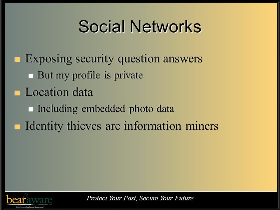 Social Networks Exposing security question answers Exposing security question answers But my profile is private But my profile is private Location data Location data Including embedded photo data Including embedded photo data Identity thieves are information miners Identity thieves are information miners Protect Your Past, Secure Your Future