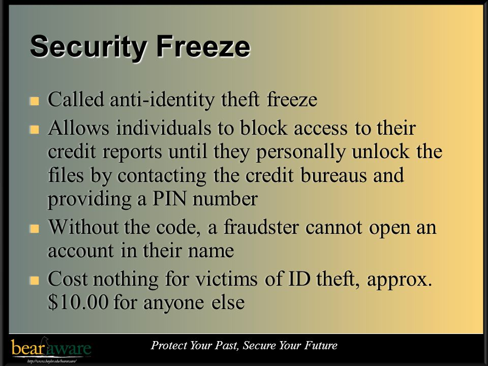 Security Freeze Called anti-identity theft freeze Called anti-identity theft freeze Allows individuals to block access to their credit reports until they personally unlock the files by contacting the credit bureaus and providing a PIN number Allows individuals to block access to their credit reports until they personally unlock the files by contacting the credit bureaus and providing a PIN number Without the code, a fraudster cannot open an account in their name Without the code, a fraudster cannot open an account in their name Cost nothing for victims of ID theft, approx.