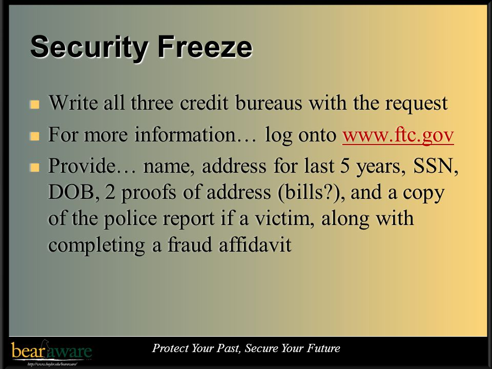 Security Freeze Write all three credit bureaus with the request Write all three credit bureaus with the request For more information… log onto www.ftc.gov For more information… log onto www.ftc.gov Provide… name, address for last 5 years, SSN, DOB, 2 proofs of address (bills ), and a copy of the police report if a victim, along with completing a fraud affidavit Provide… name, address for last 5 years, SSN, DOB, 2 proofs of address (bills ), and a copy of the police report if a victim, along with completing a fraud affidavit Protect Your Past, Secure Your Future