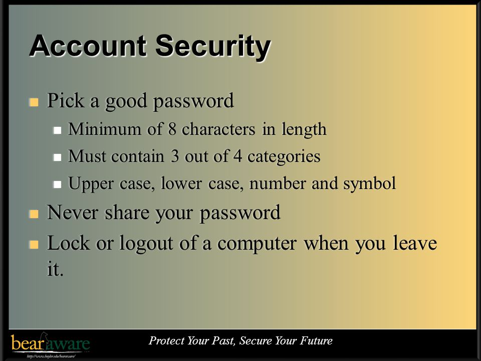 Account Security Pick a good password Pick a good password Minimum of 8 characters in length Minimum of 8 characters in length Must contain 3 out of 4 categories Must contain 3 out of 4 categories Upper case, lower case, number and symbol Upper case, lower case, number and symbol Never share your password Never share your password Lock or logout of a computer when you leave it.
