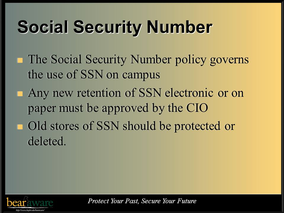 Social Security Number The Social Security Number policy governs the use of SSN on campus The Social Security Number policy governs the use of SSN on campus Any new retention of SSN electronic or on paper must be approved by the CIO Any new retention of SSN electronic or on paper must be approved by the CIO Old stores of SSN should be protected or deleted.