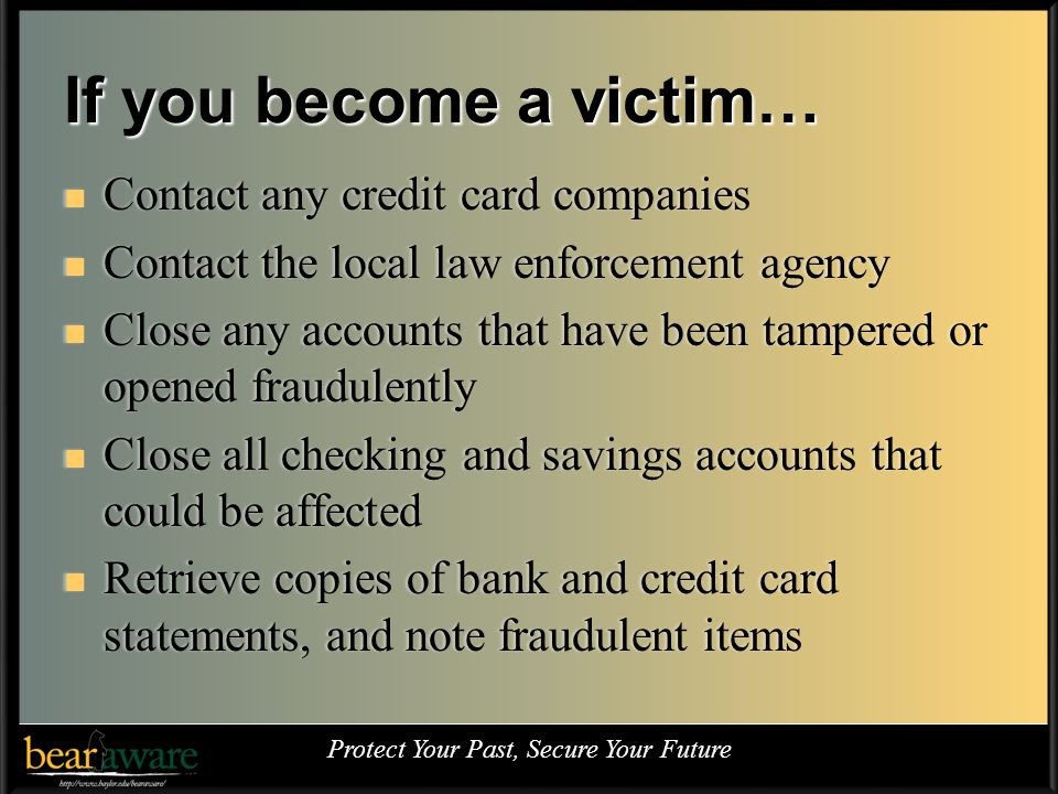 If you become a victim… Contact any credit card companies Contact any credit card companies Contact the local law enforcement agency Contact the local law enforcement agency Close any accounts that have been tampered or opened fraudulently Close any accounts that have been tampered or opened fraudulently Close all checking and savings accounts that could be affected Close all checking and savings accounts that could be affected Retrieve copies of bank and credit card statements, and note fraudulent items Retrieve copies of bank and credit card statements, and note fraudulent items Protect Your Past, Secure Your Future