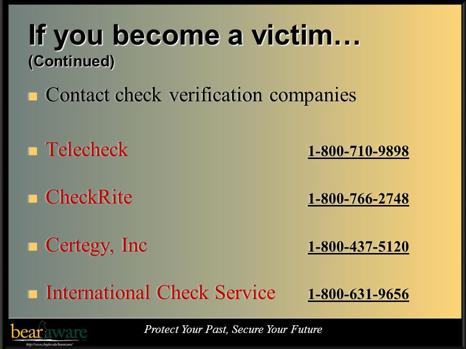 If you become a victim… (Continued) Contact check verification companies Contact check verification companies Telecheck 1-800-710-9898 Telecheck 1-800-710-9898 CheckRite 1-800-766-2748 CheckRite 1-800-766-2748 Certegy, Inc 1-800-437-5120 Certegy, Inc 1-800-437-5120 International Check Service 1-800-631-9656 International Check Service 1-800-631-9656 Protect Your Past, Secure Your Future