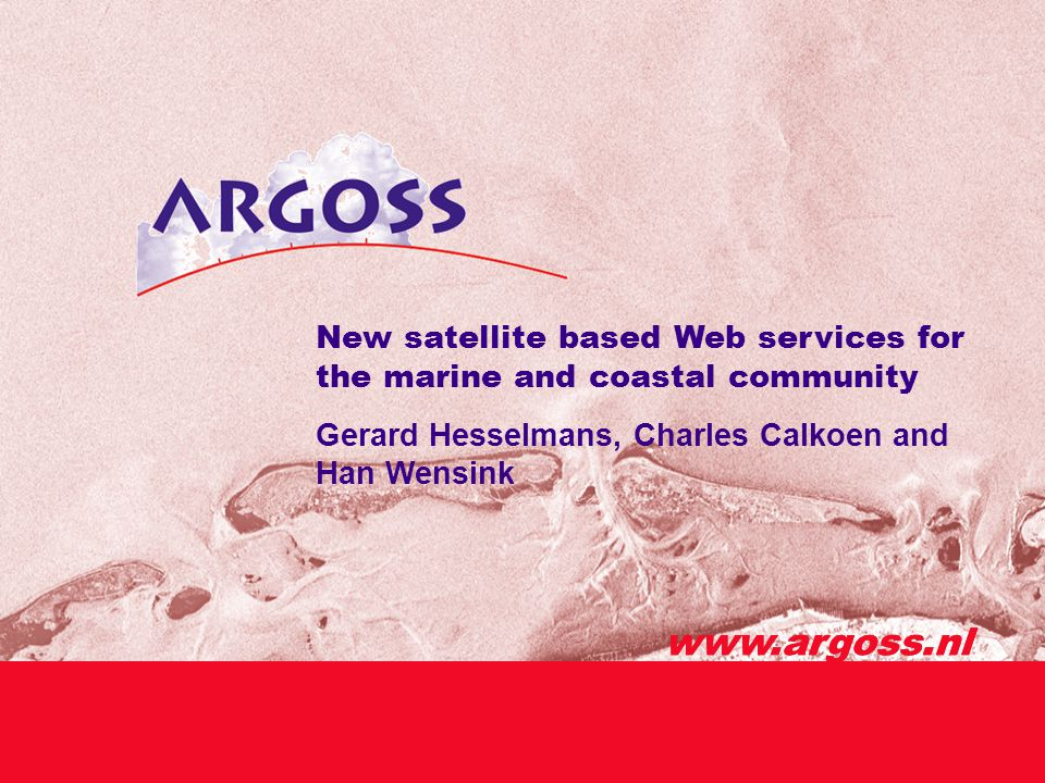 www.argoss.nl New satellite based Web services for the marine and coastal community Gerard Hesselmans, Charles Calkoen and Han Wensink www.argoss.nl