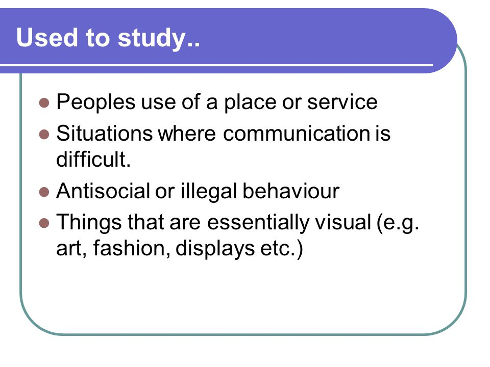 Used to study.. Peoples use of a place or service Situations where communication is difficult.