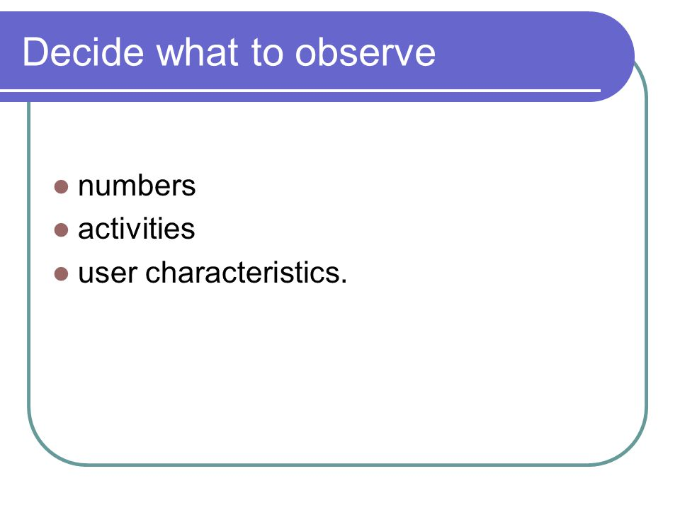 Decide what to observe numbers activities user characteristics.