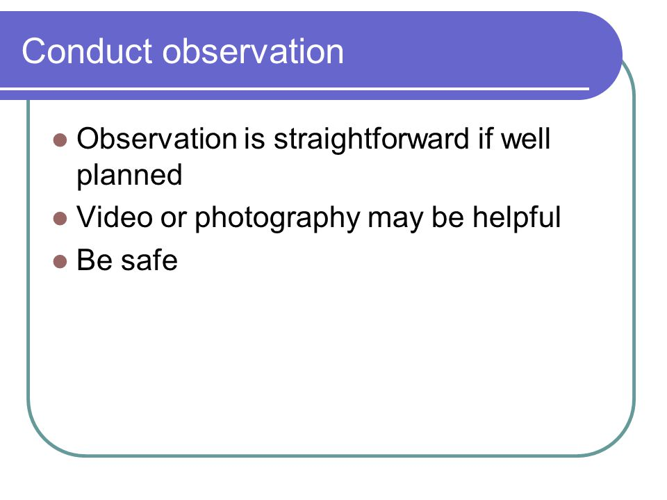 Conduct observation Observation is straightforward if well planned Video or photography may be helpful Be safe